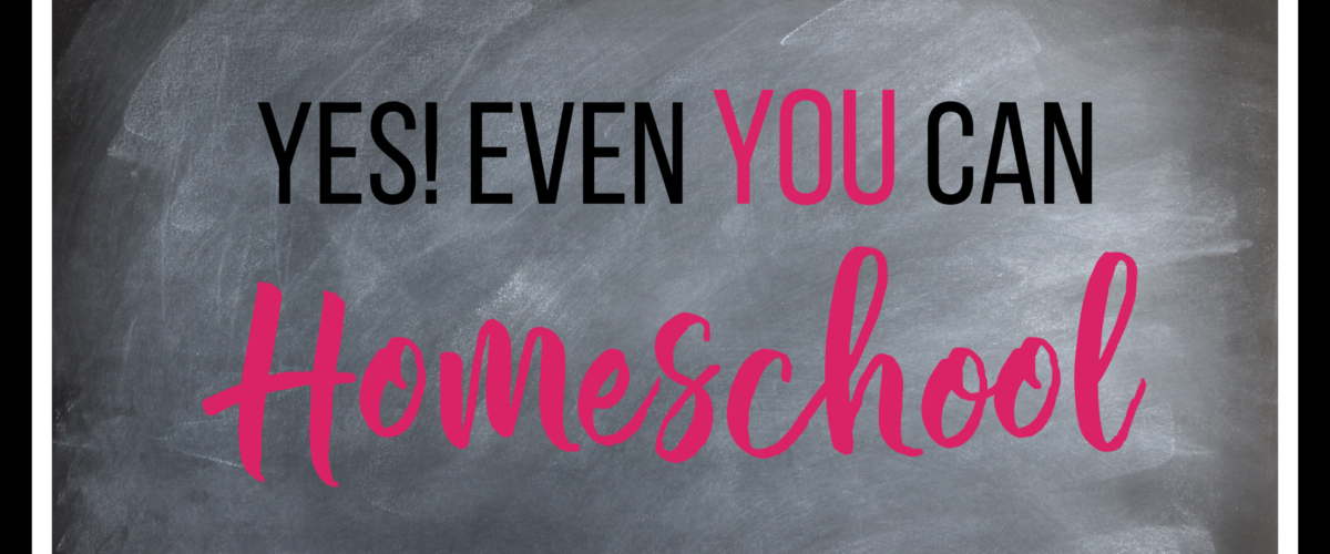 Yes, Even You Can Homeschool!